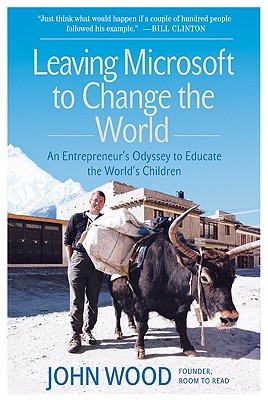 Leaving Microsoft to Change the World: An Entrepreneur's Odyssey to Educate the World's Children, John Wood