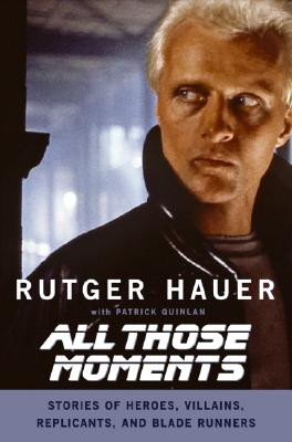 All Those Moments: Stories of Heroes, Villains, Replicants, and Blade Runners, Hauer, Rutger; Quinlan, Patrick