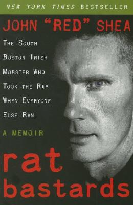Rat Bastards: The South Boston Irish Mobster Who Took the Rap When Everyone Else Ran, John 'red' Shea