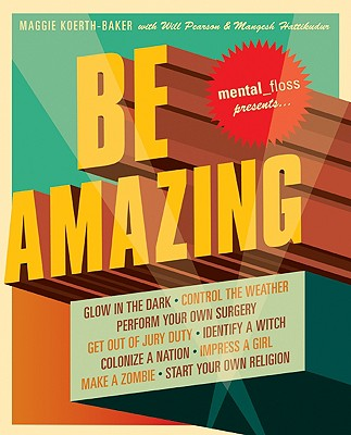 Image for Mental Floss Presents Be Amazing: Glow in the Dark, Control the Weather, Perform Your Own Surgery, Get Out of Jury Duty, Identify a Witch, Colonize a ... Girl, Make a Zombie, Start Your Own Religion