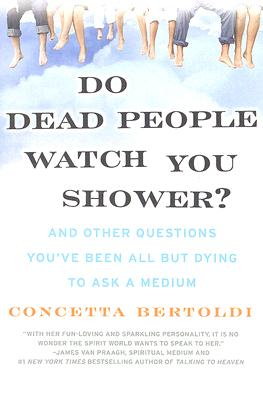 Do Dead People Watch You Shower?: And Other Questions You've Been All but Dying to Ask a Medium, Bertoldi, Concetta