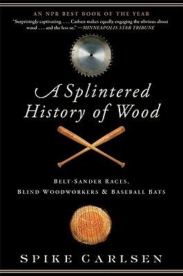 A Splintered History of Wood: Belt-Sander Races, Blind Woodworkers, and Baseball Bats, Spike Carlsen