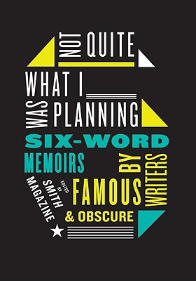 Image for Not Quite What I Was Planning: Six-Word Memoirs by Writers Famous and Obscure