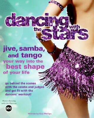 Dancing With The Stars: Jive, Samba, and Tango Your Way Into The Best Shape of Your Life, Phillips, Guy
