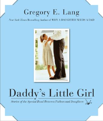 Daddy's Little Girl: Stories of the Special Bond Between Fathers and Daughters, Gregory E. Lang