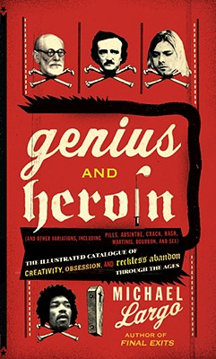 Image for GENIUS AND HEROIN: THE ILLUSTRATED CATALOGUE OF CREATIVITY, OBSESSION, AND RECKLESS ABANDON THROUGH THE AGES