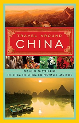 Travel Around China: The Guide to Exploring the Sites, the Cities, the Provinces, and More, none; Blue Sky Publishing House