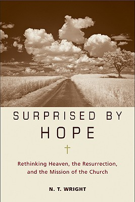 Surprised by Hope: Rethinking Heaven, the Resurrection, and the Mission of the Church, N. T. WRIGHT