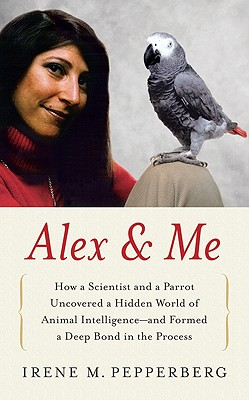 Alex & Me: How a Scientist and a Parrot Uncovered a Hidden World of Animal Intelligence--and Formed a Deep Bond in the Process, Irene M. Pepperberg
