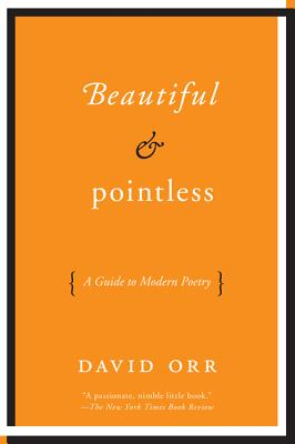 Beautiful & Pointless: A Guide to Modern Poetry, David Orr