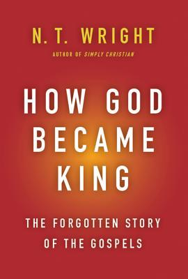 How God Became King: The Forgotten Story of the Gospels, N. T. Wright