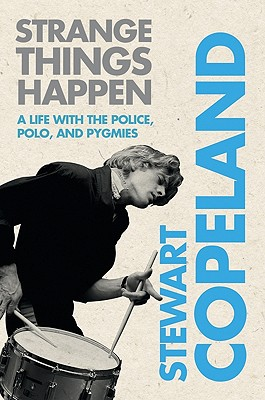 Strange Things Happen: A Life with The Police, Polo, and Pygmies, Copeland, Stewart