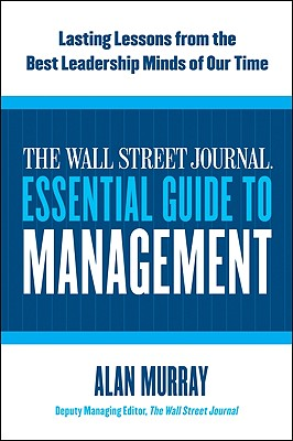 The Wall Street Journal Essential Guide to Management: Lasting Lessons from the Best Leadership Minds of Our Time, Murray, Alan