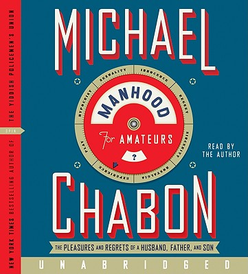 Manhood for Amateurs CD: The Pleasures and Regrets of a Husband, Father, and Son, Chabon, Michael