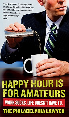 Happy Hour Is for Amateurs: Work Sucks. Life Doesn't Have To., Philadelphia Lawyer