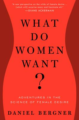 What Do Women Want?: Adventures in the Science of Female Desire, Daniel Bergner