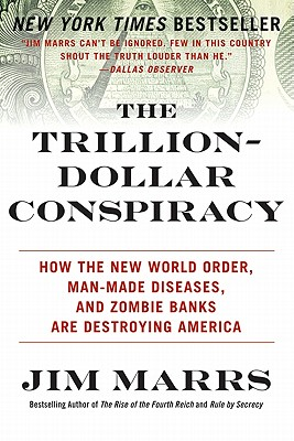 The Trillion-Dollar Conspiracy: How the New World Order, Man-Made Diseases, and Zombie Banks Are Destroying America, Jim Marrs