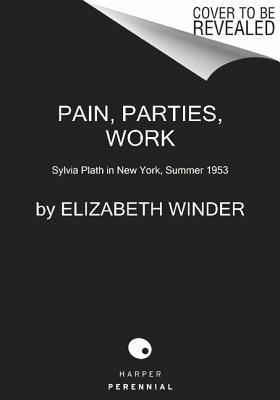 Pain, Parties, Work: Sylvia Plath in New York, Summer 1953 (P.S.), Elizabeth Winder