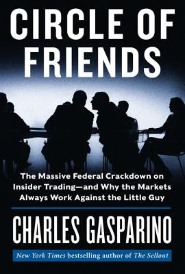 Image for Circle of Friends: The Massive Federal Crackdown on Insider Trading---and Why th
