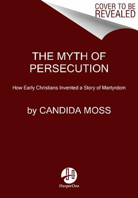 The Myth of Persecution: How Early Christians Invented a Story of Martyrdom, Candida Moss