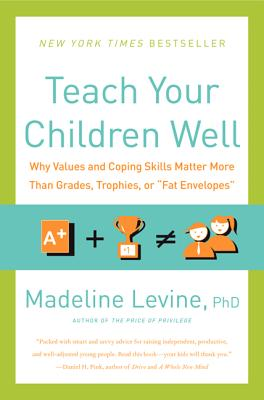 Teach Your Children Well: Why Values and Coping Skills Matter More Than Grades, Trophies, or 'Fat Envelopes', PhD MadelineLevine