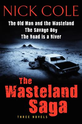 The The Wasteland Saga: Three Novels: Old Man and the Wasteland, The Savage Boy, The Road is a River, Cole, Nick