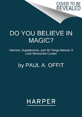 Do You Believe in Magic?: Vitamins, Supplements, and All Things Natural: A Look Behind the Curtain, M.D. Paul A.Offit