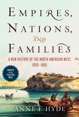 Empires, Nations, and Families: A New History of the North American West, 1800-1860, Anne F. Hyde