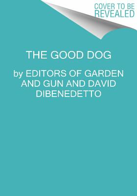 Good Dog: True Stories of Love, Loss, and Loyalty, Editors of Garden and Gun; DiBenedetto, David