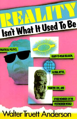 Reality Isn't What It Used to Be: Theatrical Politics, Ready-to-Wear Religion, Global Myths, Primitive Chic, and Other Wonders of the Postmodern World, Walter Truett Anderson
