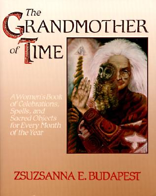 The Grandmother of Time: A Woman's Book of Celebrations, Spells, and Sacred Objects for Every Month of the Year, Budapest,Zsuzsanna E.