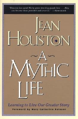 A Mythic Life: Learning to Live our Greater Story, Houston,Jean