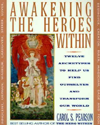 Awakening the Heroes Within: Twelve Archetypes to Help Us Find Ourselves and Transform Our World, Pearson, Carol S.