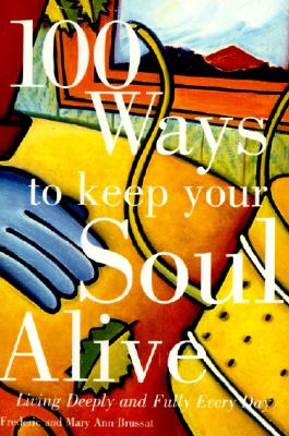 100 Ways to Keep Your Soul Alive : Living Deeply and Fully Every Day, FREDERIC BRUSSAT, MARY ANN BRUSSAT