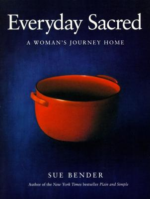 Everyday Sacred: A Woman's Journey Home, Bender, Sue