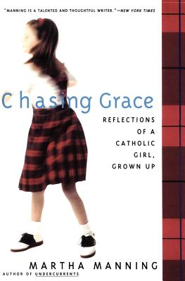 Chasing Grace : Reflections of a Catholic Girl, Grown Up, Manning, Martha
