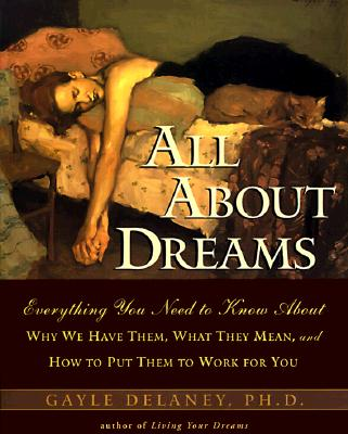 All About Dreams: Everything You Need To Know About *Why We Have Them *What They Mean *and How To Put Them To Work for You, Delaney, Gayle M.