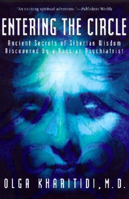 Entering the Circle : Ancient Secrets of Siberian Wisdom Discovered by a Russian Psychiatrist, Kharitidi, Olga