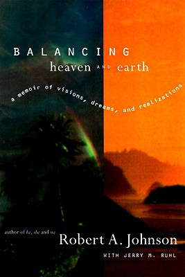 Balancing Heaven and Earth: A Memoir of Visions, Dreams, and Realizations, Robert A. Johnson, Jerry M. Ruhl