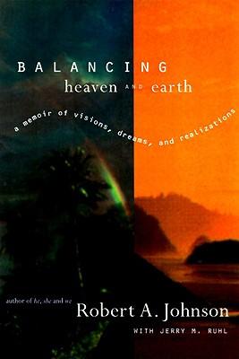 Balancing Heaven and Earth: A Memoir of Visions, Dreams, and Realizations, Robert A. Johnson, Jerry M. Ruhl