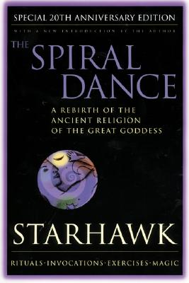 The Spiral Dance: A Rebirth of the Ancient Religion of the Goddess: 20th Anniversary Edition, Starhawk