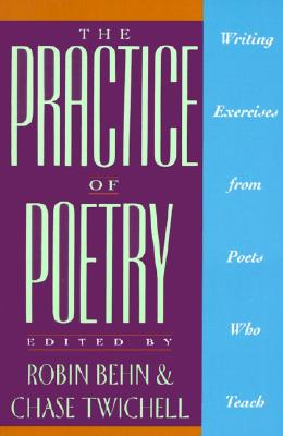 The Practice of Poetry: Writing Exercises From Poets Who Teach, Behn, Robin