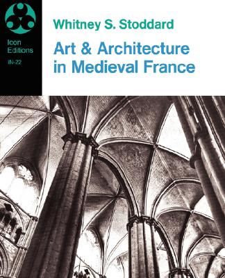 Image for Art and Architecture in Medieval France: Medieval Architecture, Sculpture, Stained Glass, Manuscripts, the Art of the Church Treasuries (Icon Editions)