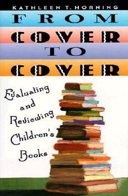 From Cover to Cover: Evaluating and Reviewing Children's Books, Horning, Kathleen T.