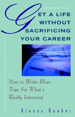 Get a Life Without Sacrificing Your Career: How to Make More Time for What's Really Important, Booher, Dianna
