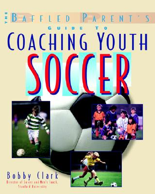 BAFFLED PARENT'S GUIDE TO COACHING YOUTH SOCCER, CLARK, BOBBY