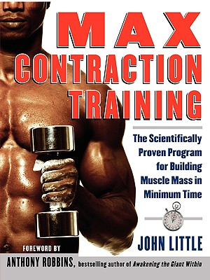 Max Contraction Training : The Scientifically Proven Program for Building Muscle Mass in Minimum Time, Little,John