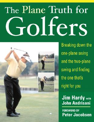 The Plane Truth For Golfers: Breaking Down The One-plane Swing And The Two-plane Swing And Finding The One That's Right For You, Hardy, Jim;Andrisani, John
