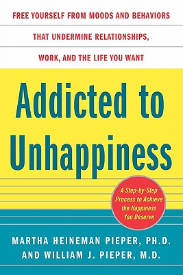 Image for Addicted to Unhappiness: Free Yourself from Moods and Behaviors That Undermine Relationships, Work, and the Life You Want