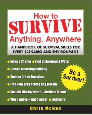 How to Survive Anything, Anywhere: A Handbook of Survival Skills for Every Scenario and Environment, McNab, Chris